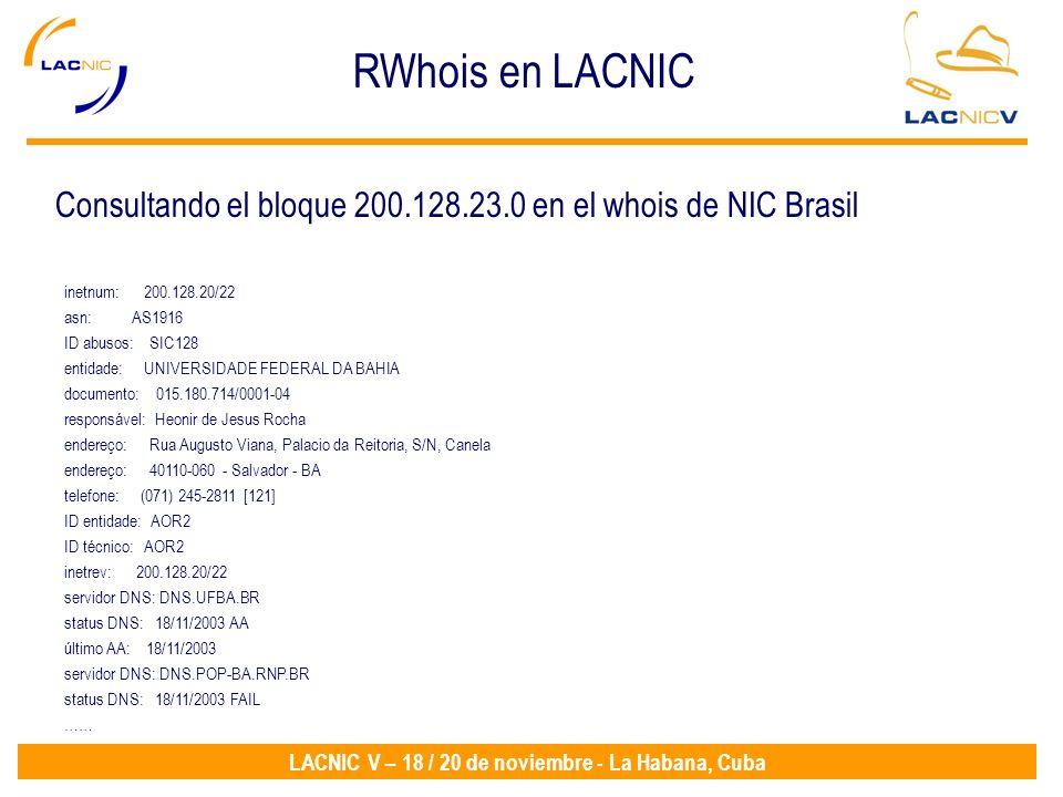 LACNIC V – 18 / 20 de noviembre - La Habana, Cuba RWhois en LACNIC inetnum: 200.128.20/22 asn: AS1916 ID abusos: SIC128 entidade: UNIVERSIDADE FEDERAL