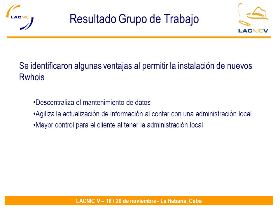 LACNIC V – 18 / 20 de noviembre - La Habana, Cuba Resultado Grupo de Trabajo Se identificaron algunas ventajas al permitir la instalación de nuevos Rwhois Descentraliza el mantenimiento de datos Agiliza la actualización de información al contar con una administración local Mayor control para el cliente al tener la administración local