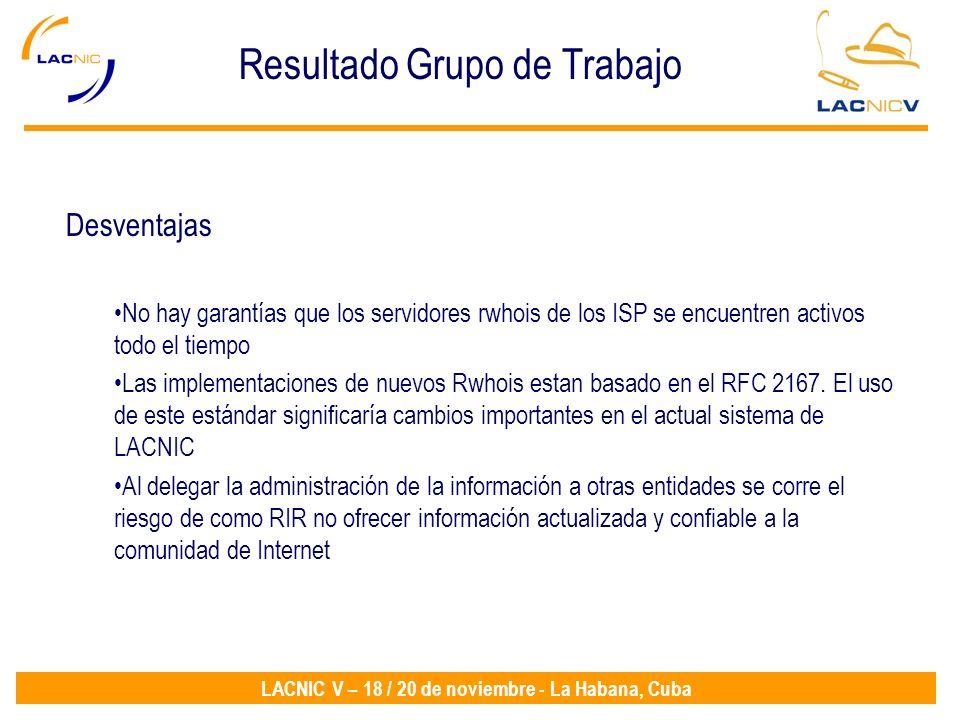 LACNIC V – 18 / 20 de noviembre - La Habana, Cuba Resultado Grupo de Trabajo Desventajas No hay garantías que los servidores rwhois de los ISP se encuentren activos todo el tiempo Las implementaciones de nuevos Rwhois estan basado en el RFC 2167.