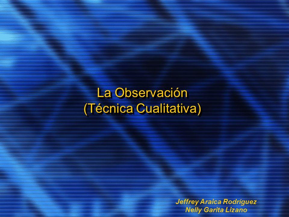 La Observación (Técnica Cualitativa) Jeffrey Araica Rodríguez Nelly Garita Lizano