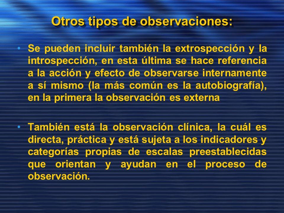 Otros tipos de observaciones: Se pueden incluir también la extrospección y la introspección, en esta última se hace referencia a la acción y efecto de