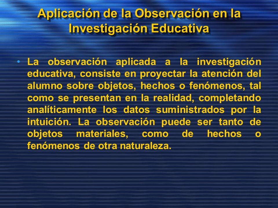 Aplicación de la Observación en la Investigación Educativa La observación aplicada a la investigación educativa, consiste en proyectar la atención del