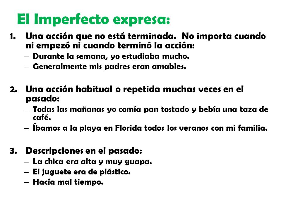 El Imperfecto expresa: 1.Una acción que no está terminada. No importa cuando ni empezó ni cuando terminó la acción: – Durante la semana, yo estudiaba