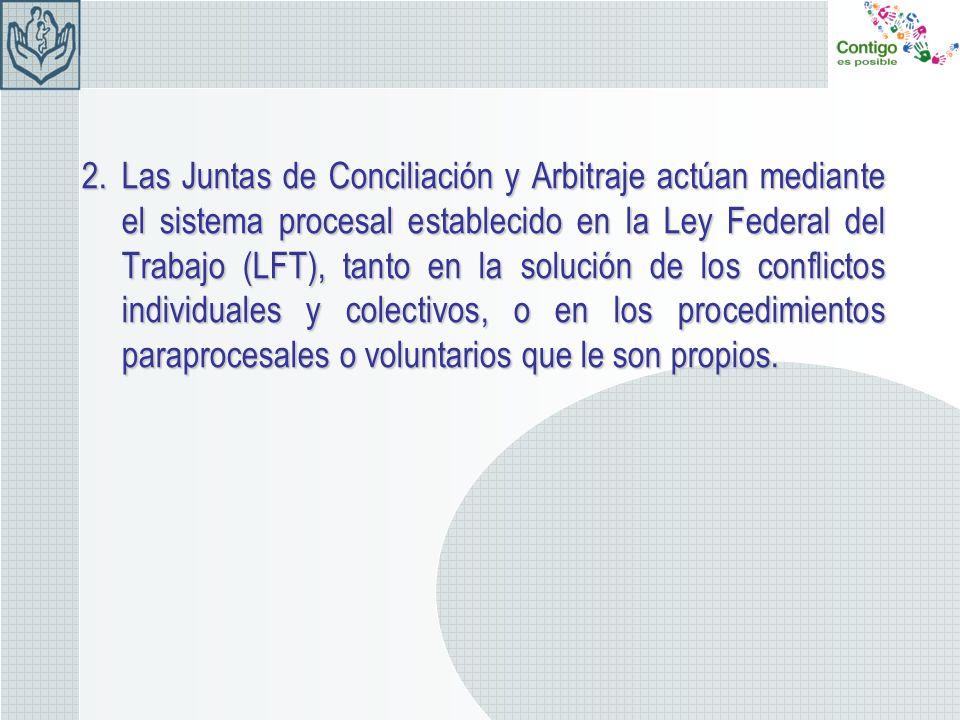 2.Las Juntas de Conciliación y Arbitraje actúan mediante el sistema procesal establecido en la Ley Federal del Trabajo (LFT), tanto en la solución de