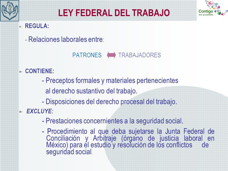 LEY FEDERAL DEL TRABAJO REGULA: - Relaciones laborales entre : PATRONES TRABAJADORES CONTIENE: - Preceptos formales y materiales pertenecientes al der