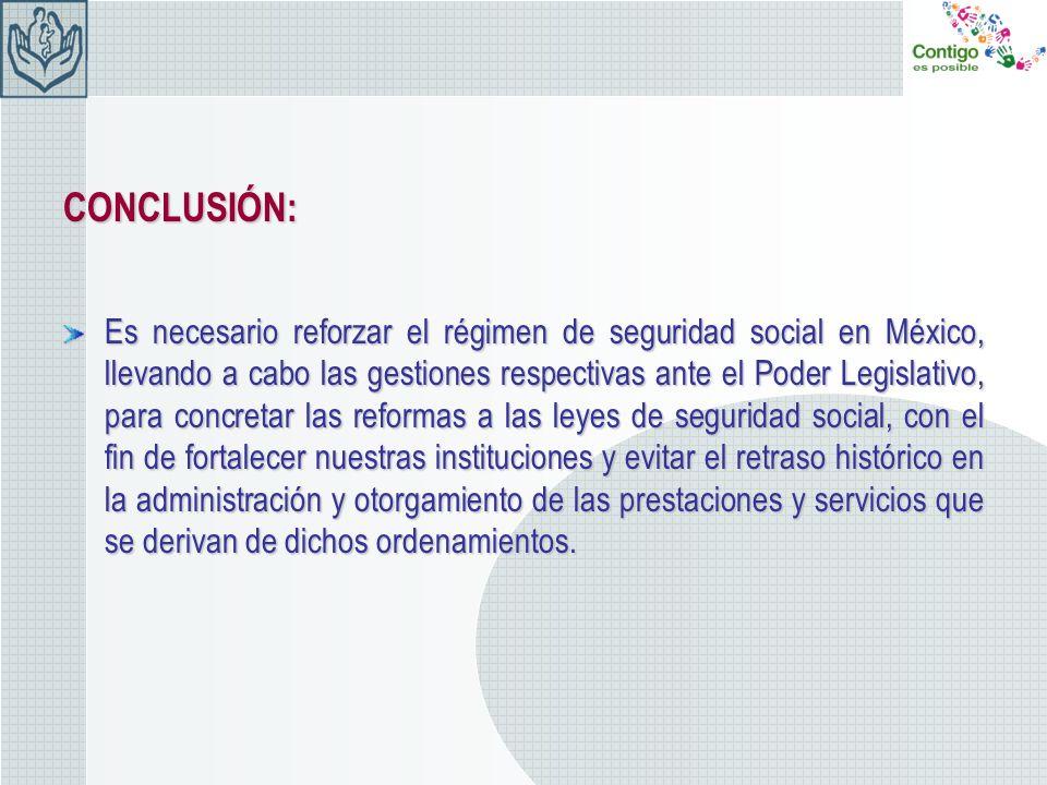 CONCLUSIÓN: Es necesario reforzar el régimen de seguridad social en México, llevando a cabo las gestiones respectivas ante el Poder Legislativo, para