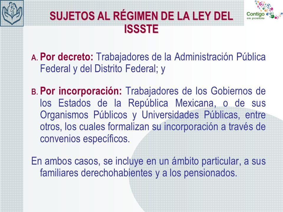 SUJETOS AL RÉGIMEN DE LA LEY DEL ISSSTE A. Por decreto: Trabajadores de la Administración Pública Federal y del Distrito Federal; y B. Por incorporaci