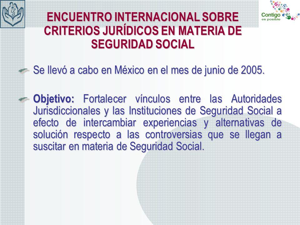 ENCUENTRO INTERNACIONAL SOBRE CRITERIOS JURÍDICOS EN MATERIA DE SEGURIDAD SOCIAL Se llevó a cabo en México en el mes de junio de 2005. Objetivo: Forta