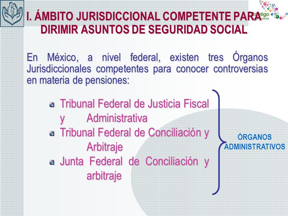 I. ÁMBITO JURISDICCIONAL COMPETENTE PARA DIRIMIR ASUNTOS DE SEGURIDAD SOCIAL En México, a nivel federal, existen tres Órganos Jurisdiccionales compete