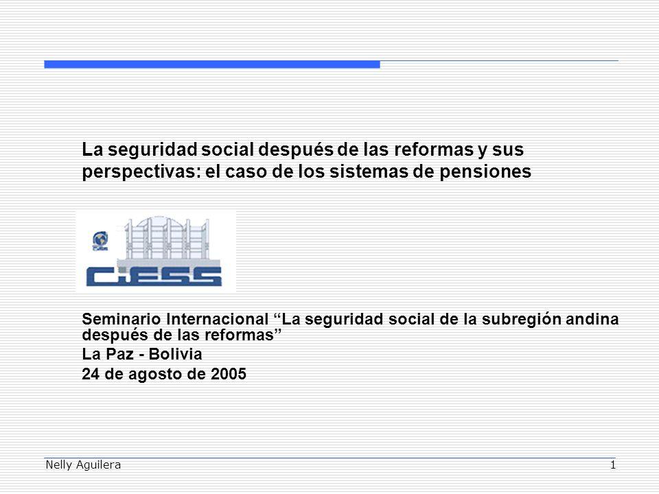 Nelly Aguilera1 La seguridad social después de las reformas y sus perspectivas: el caso de los sistemas de pensiones Seminario Internacional La seguridad social de la subregión andina después de las reformas La Paz - Bolivia 24 de agosto de 2005