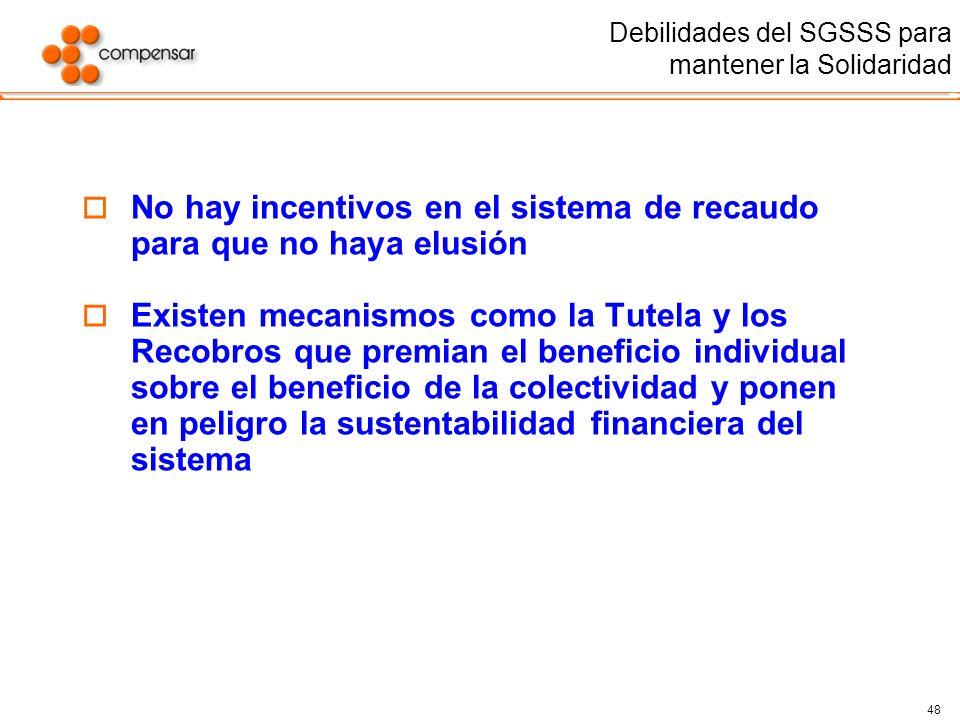 48 Debilidades del SGSSS para mantener la Solidaridad No hay incentivos en el sistema de recaudo para que no haya elusión Existen mecanismos como la T