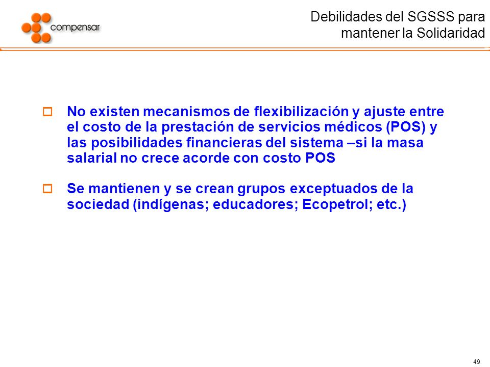 49 Debilidades del SGSSS para mantener la Solidaridad No existen mecanismos de flexibilización y ajuste entre el costo de la prestación de servicios m