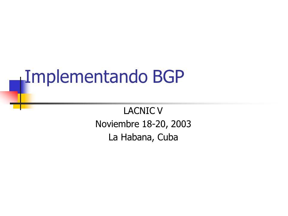 Implementando BGP LACNIC V Noviembre 18-20, 2003 La Habana, Cuba