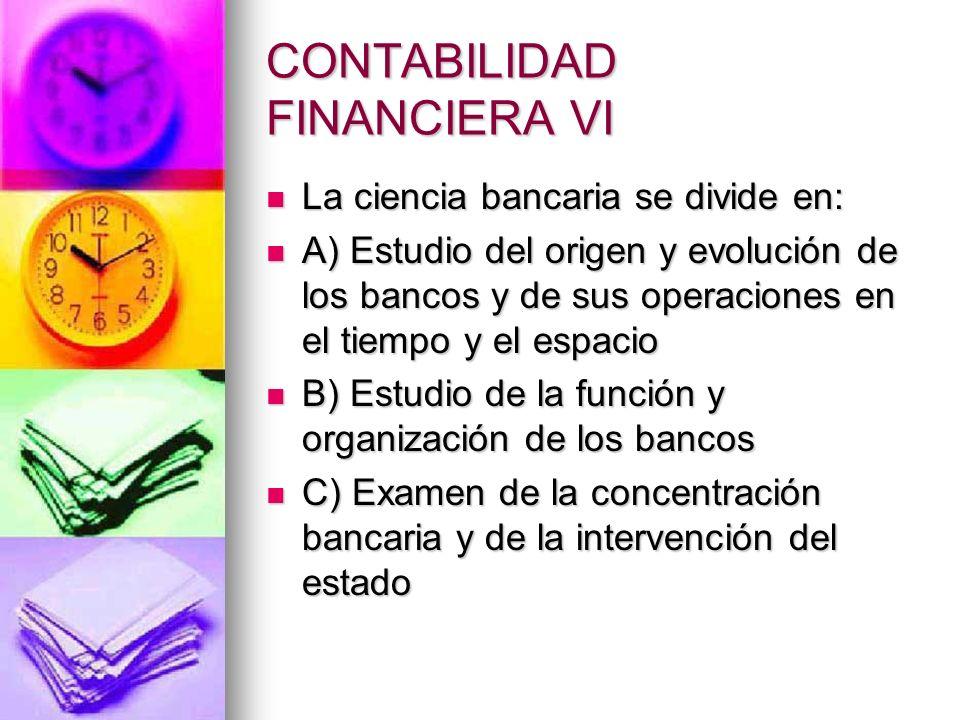 CONTABILIDAD FINANCIERA VI La ciencia bancaria se divide en: La ciencia bancaria se divide en: A) Estudio del origen y evolución de los bancos y de su