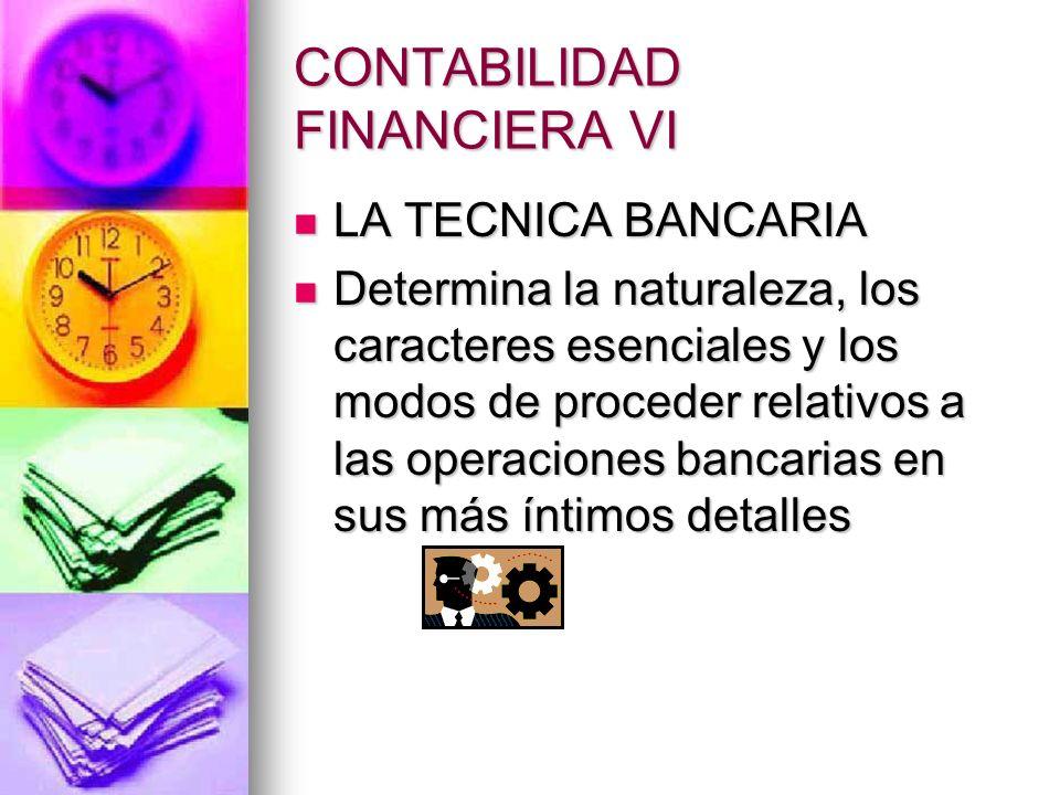 CONTABILIDAD FINANCIERA VI LA TECNICA BANCARIA LA TECNICA BANCARIA Determina la naturaleza, los caracteres esenciales y los modos de proceder relativo