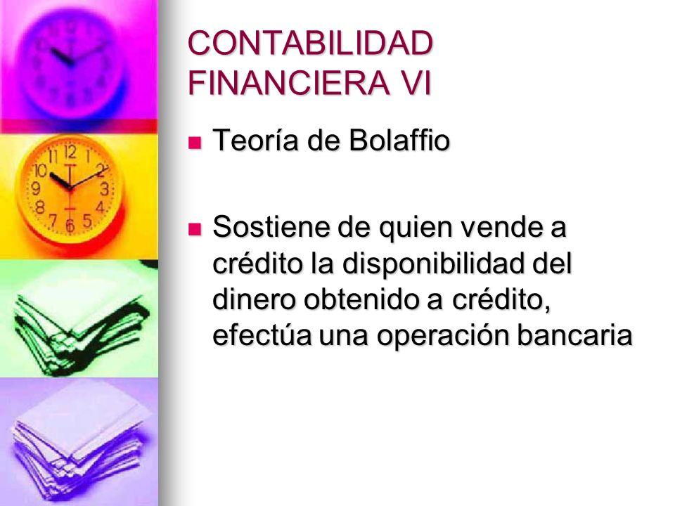CONTABILIDAD FINANCIERA VI Teoría de Bolaffio Teoría de Bolaffio Sostiene de quien vende a crédito la disponibilidad del dinero obtenido a crédito, ef