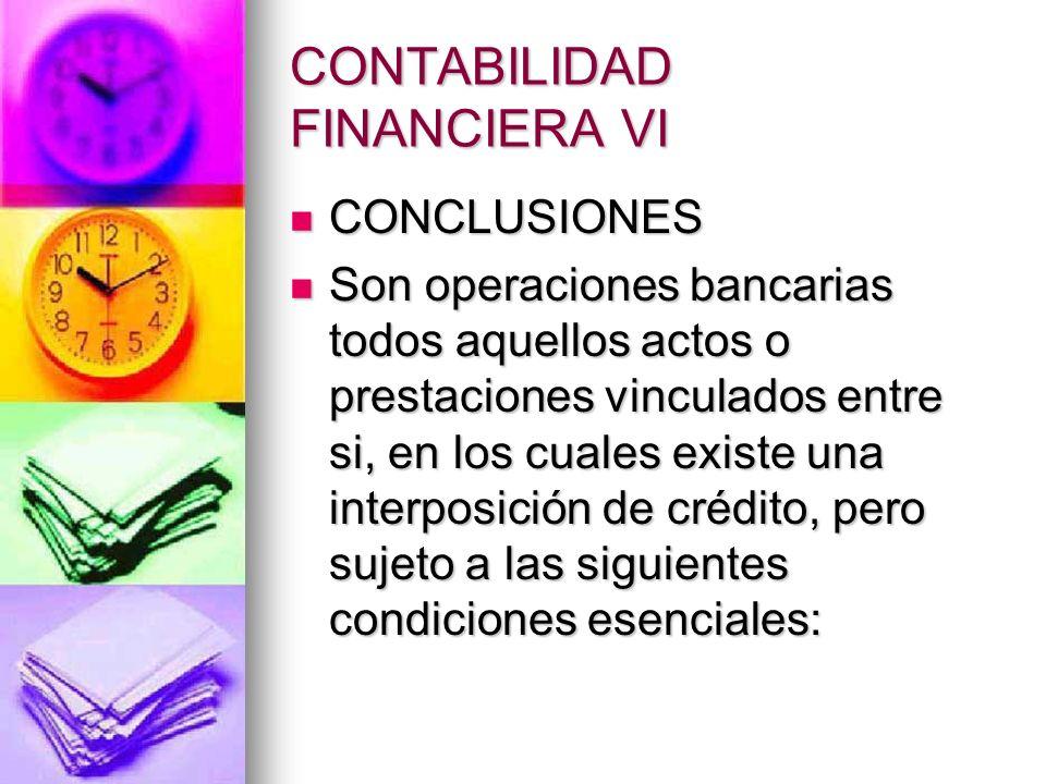 CONTABILIDAD FINANCIERA VI CONCLUSIONES CONCLUSIONES Son operaciones bancarias todos aquellos actos o prestaciones vinculados entre si, en los cuales