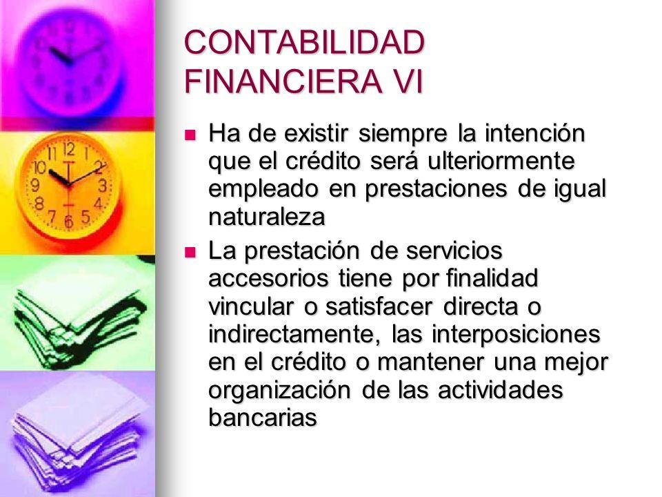 CONTABILIDAD FINANCIERA VI Ha de existir siempre la intención que el crédito será ulteriormente empleado en prestaciones de igual naturaleza Ha de exi