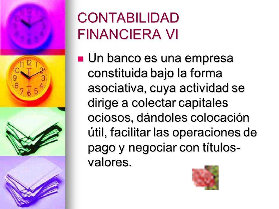 CONTABILIDAD FINANCIERA VI Un banco es una empresa constituida bajo la forma asociativa, cuya actividad se dirige a colectar capitales ociosos, dándol