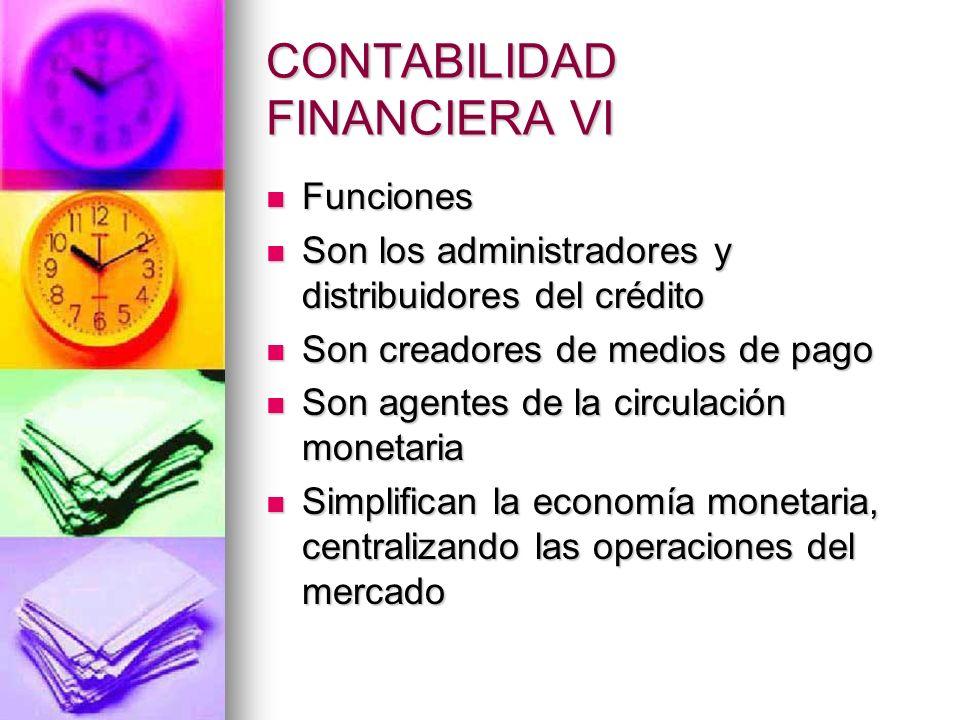 CONTABILIDAD FINANCIERA VI Funciones (continuación) Funciones (continuación) Facilitan extraordinariamente la realización de los cambios internacionales Facilitan extraordinariamente la realización de los cambios internacionales
