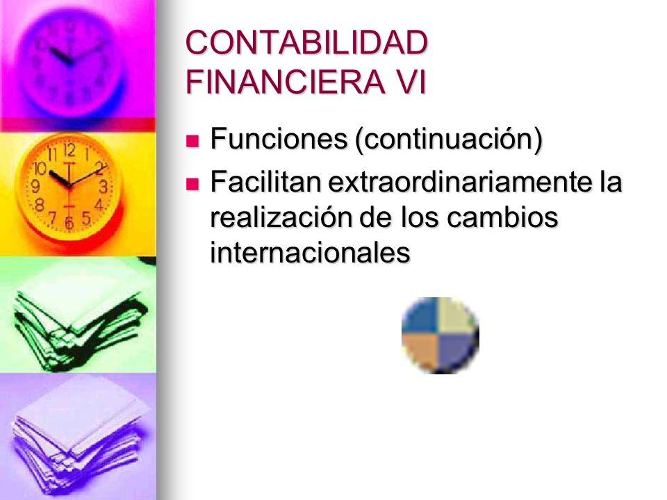 CONTABILIDAD FINANCIERA VI Funciones (continuación) Funciones (continuación) Facilitan extraordinariamente la realización de los cambios internacional