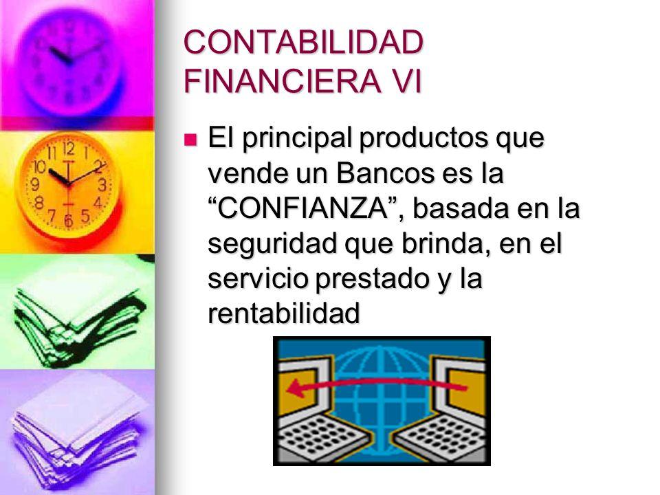 CONTABILIDAD FINANCIERA VI El principal productos que vende un Bancos es la CONFIANZA, basada en la seguridad que brinda, en el servicio prestado y la