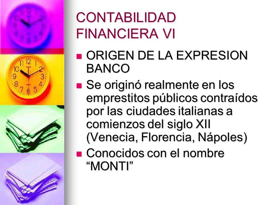 CONTABILIDAD FINANCIERA VI ORIGEN DE LA EXPRESION BANCO ORIGEN DE LA EXPRESION BANCO Se originó realmente en los emprestitos públicos contraídos por l