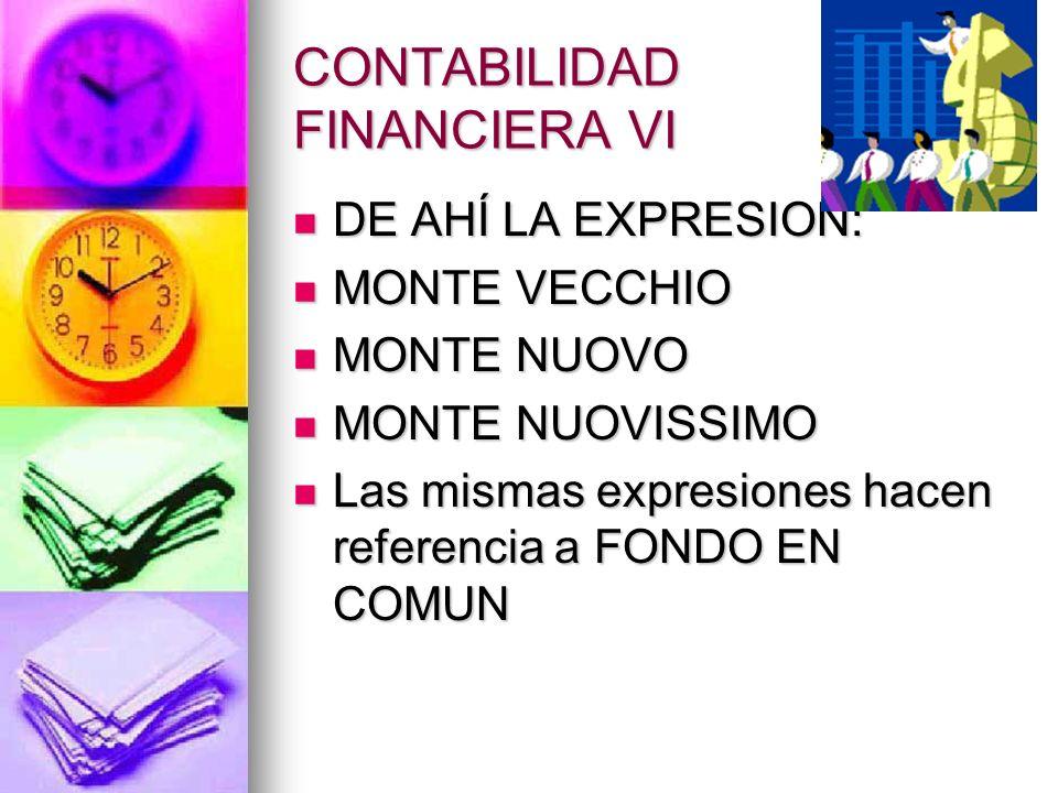 CONTABILIDAD FINANCIERA VI DE AHÍ LA EXPRESION: DE AHÍ LA EXPRESION: MONTE VECCHIO MONTE VECCHIO MONTE NUOVO MONTE NUOVO MONTE NUOVISSIMO MONTE NUOVIS