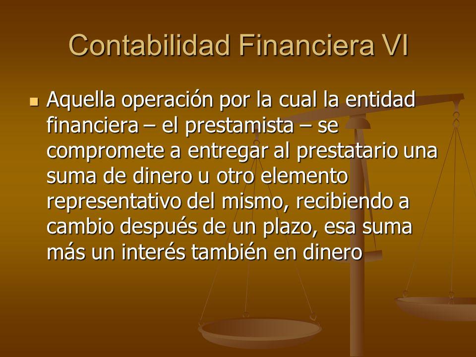 Contabilidad Financiera VI Aquella operación por la cual la entidad financiera – el prestamista – se compromete a entregar al prestatario una suma de