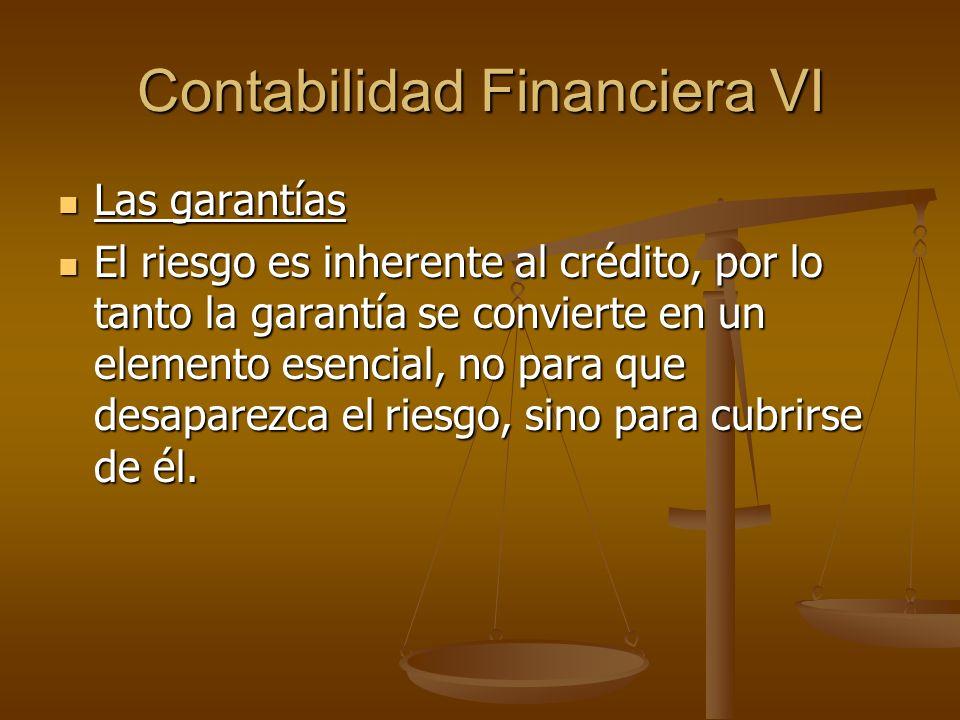 Contabilidad Financiera VI Las garantías Las garantías El riesgo es inherente al crédito, por lo tanto la garantía se convierte en un elemento esencia