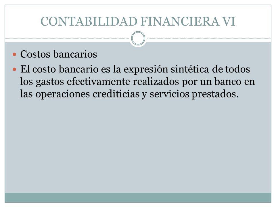 CONTABILIDAD FINANCIERA VI Costos bancarios El costo bancario es la expresión sintética de todos los gastos efectivamente realizados por un banco en l