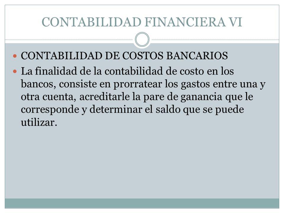 CONTABILIDAD FINANCIERA VI CONTABILIDAD DE COSTOS BANCARIOS La finalidad de la contabilidad de costo en los bancos, consiste en prorratear los gastos