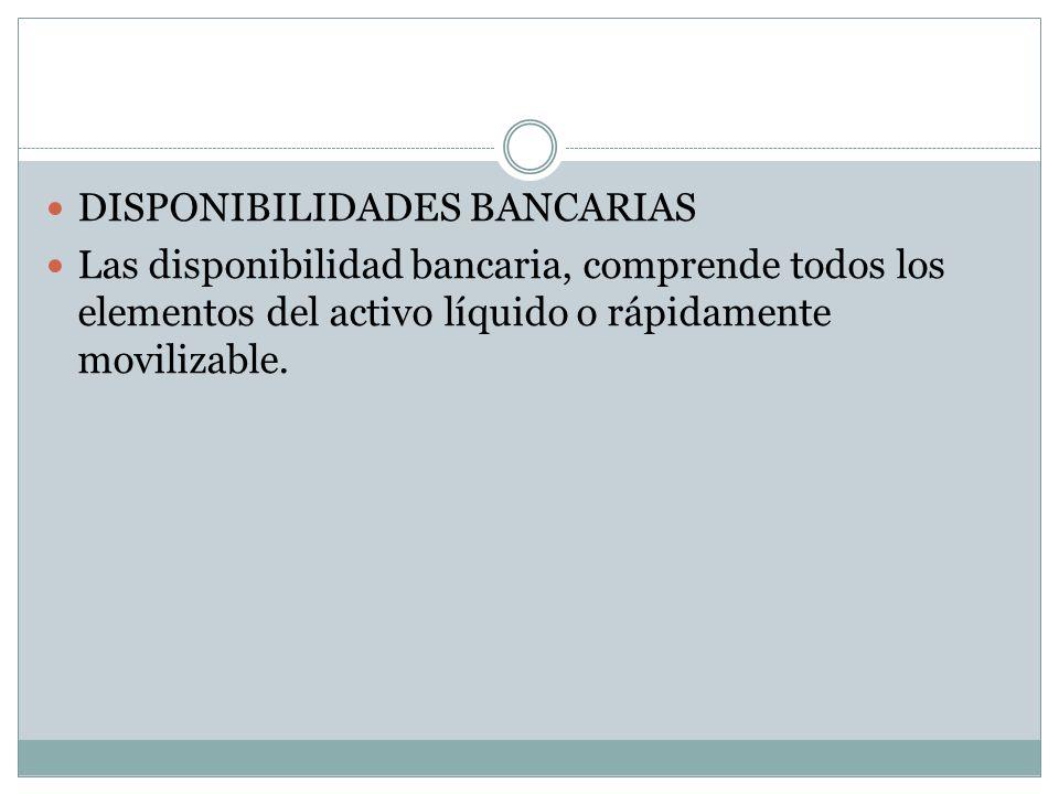 DISPONIBILIDADES BANCARIAS Las disponibilidad bancaria, comprende todos los elementos del activo líquido o rápidamente movilizable.