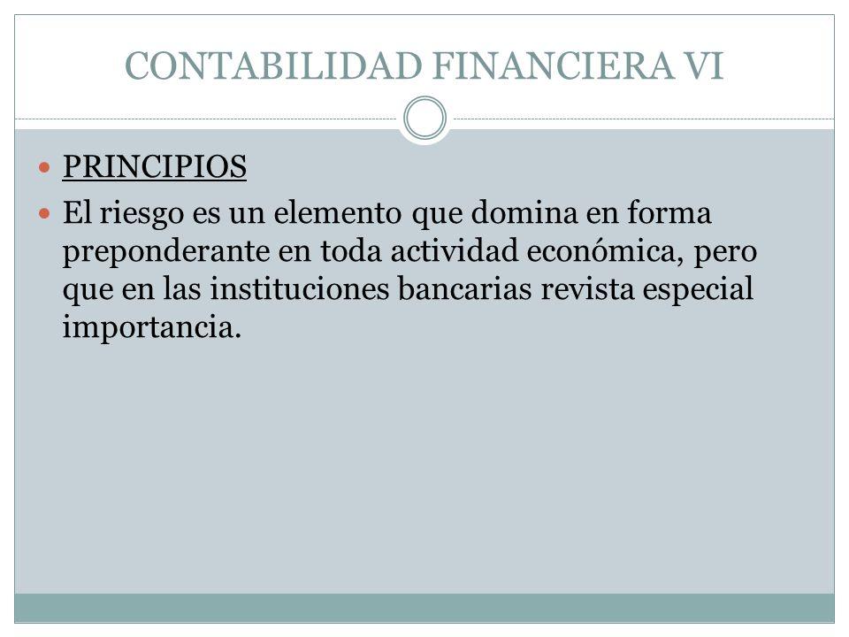 CONTABILIDAD FINANCIERA VI PRINCIPIOS El riesgo es un elemento que domina en forma preponderante en toda actividad económica, pero que en las instituc