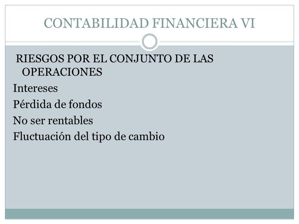 CONTABILIDAD FINANCIERA VI RIESGOS POR EL CONJUNTO DE LAS OPERACIONES Intereses Pérdida de fondos No ser rentables Fluctuación del tipo de cambio
