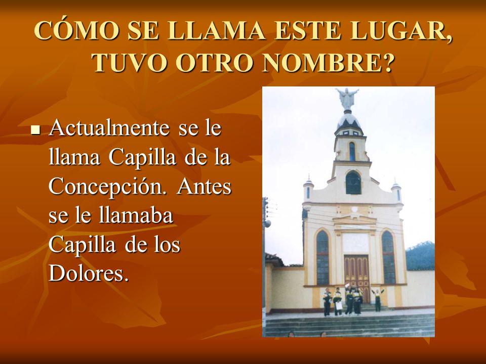 CÓMO SE LLAMA ESTE LUGAR, TUVO OTRO NOMBRE? Actualmente se le llama Capilla de la Concepción. Antes se le llamaba Capilla de los Dolores. Actualmente