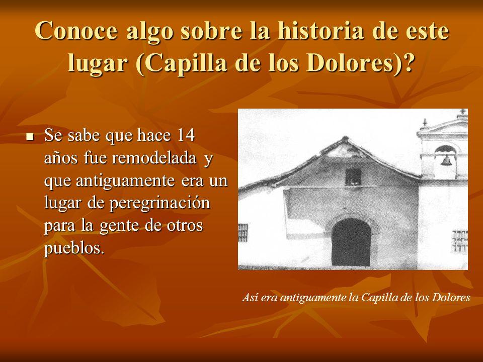 Conoce algo sobre la historia de este lugar (Capilla de los Dolores)? Se sabe que hace 14 años fue remodelada y que antiguamente era un lugar de pereg