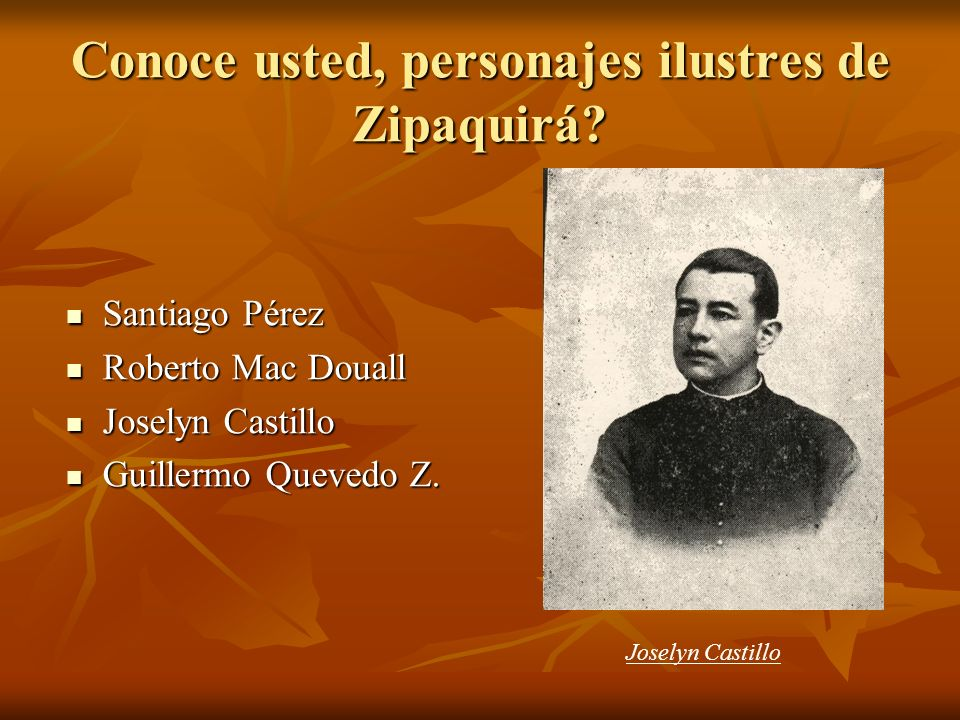 Conoce usted, personajes ilustres de Zipaquirá? Santiago Pérez Santiago Pérez Roberto Mac Douall Roberto Mac Douall Joselyn Castillo Joselyn Castillo