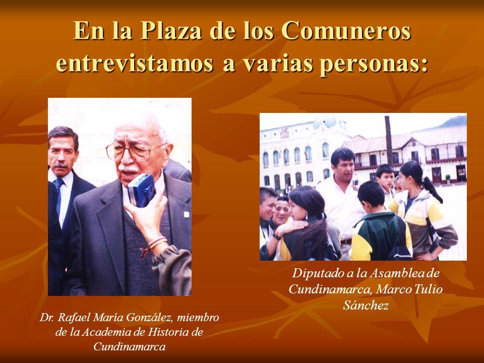 En la Plaza de los Comuneros entrevistamos a varias personas: Diputado a la Asamblea de Cundinamarca, Marco Tulio Sánchez Dr. Rafael María González, m