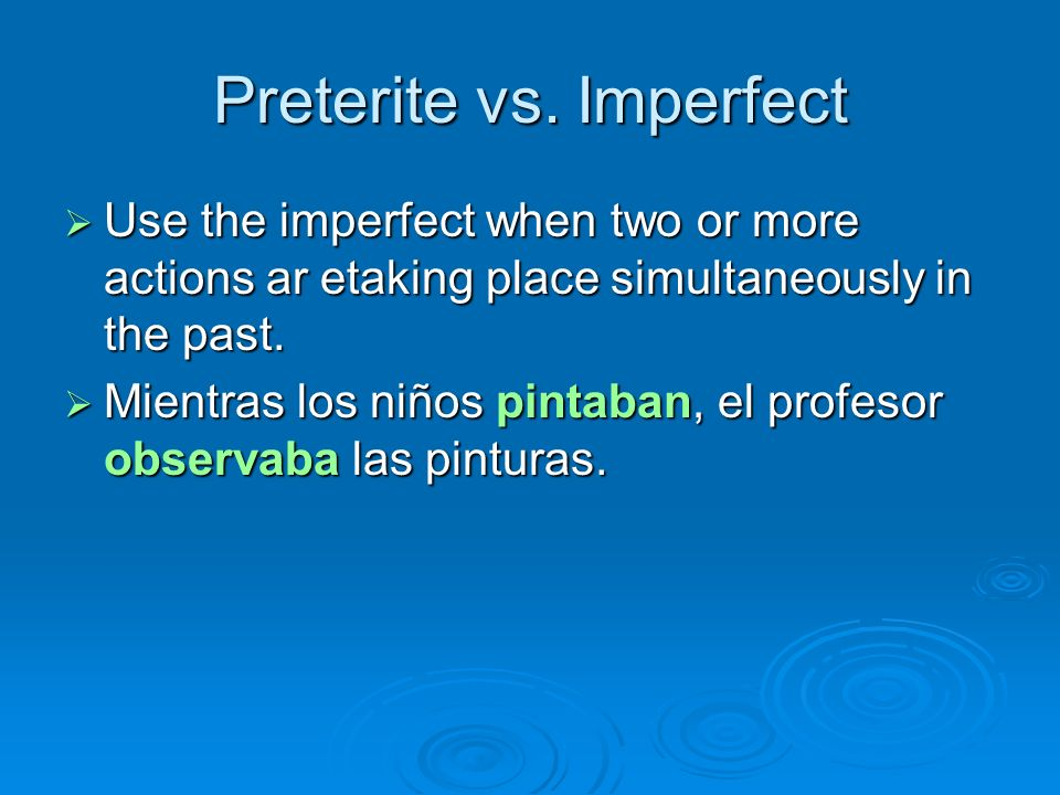 Preterite vs. Imperfect Use the imperfect when two or more actions ar etaking place simultaneously in the past. Use the imperfect when two or more act