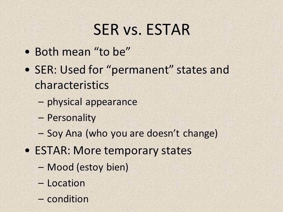SER vs. ESTAR Both mean to be SER: Used for permanent states and characteristics –physical appearance –Personality –Soy Ana (who you are doesnt change