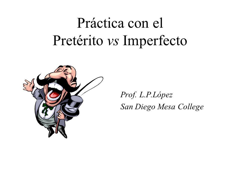 Práctica con el Pretérito vs Imperfecto Prof. L.P.López San Diego Mesa College