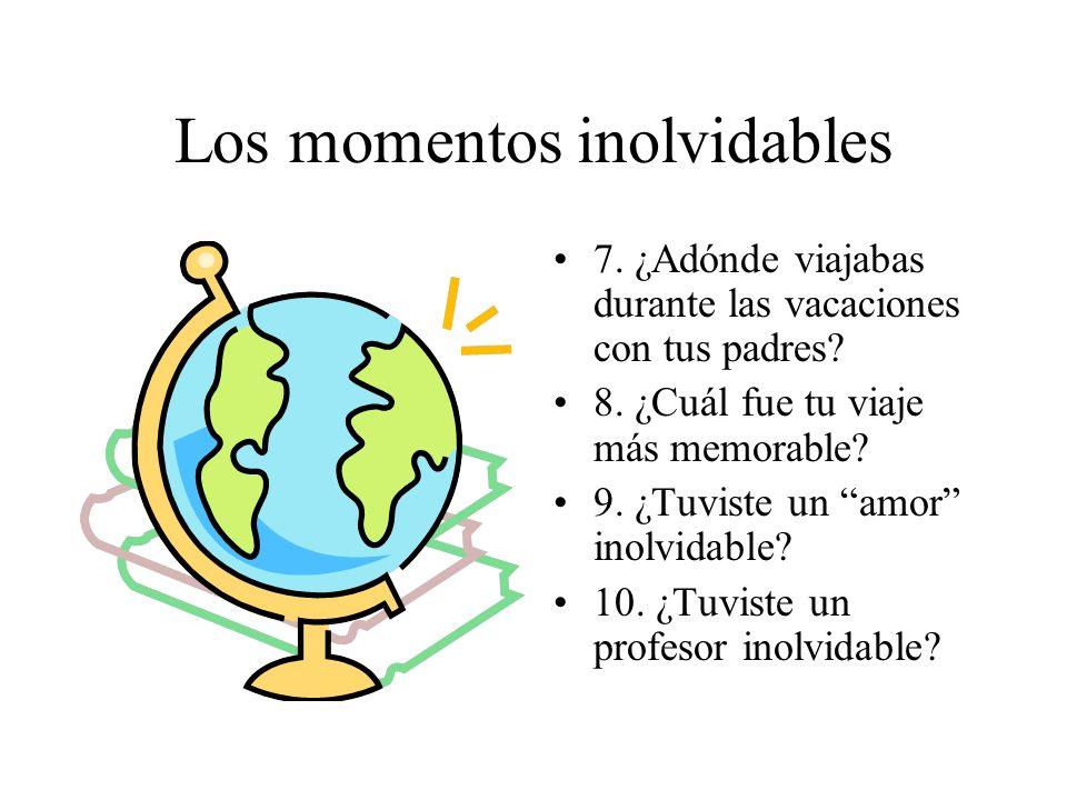 Los momentos inolvidables 7. ¿Adónde viajabas durante las vacaciones con tus padres? 8. ¿Cuál fue tu viaje más memorable? 9. ¿Tuviste un amor inolvida