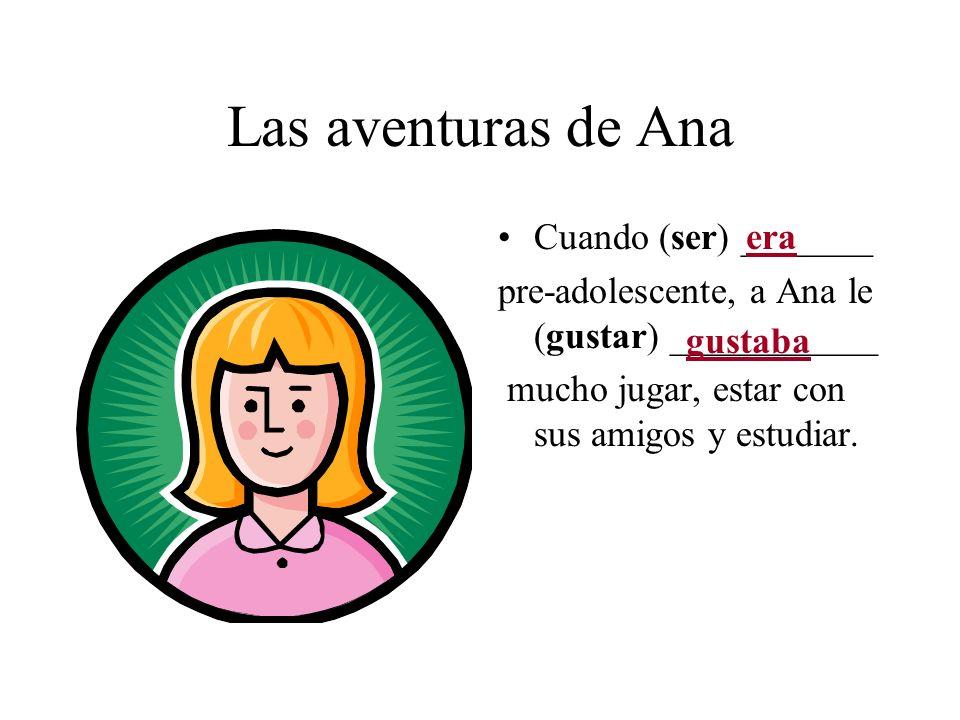 Las aventuras de Ana Cuando (ser) _______ pre-adolescente, a Ana le (gustar) ___________ mucho jugar, estar con sus amigos y estudiar. era gustaba