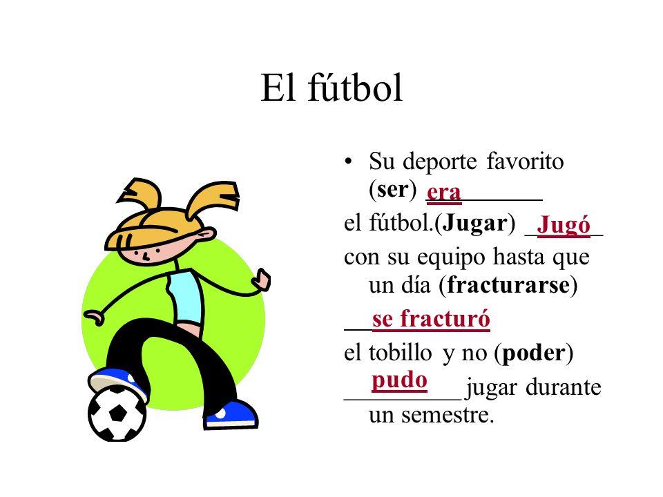 El fútbol Su deporte favorito (ser) el fútbol.(Jugar) ______ con su equipo hasta que un día (fracturarse) el tobillo y no (poder) _________ jugar dura