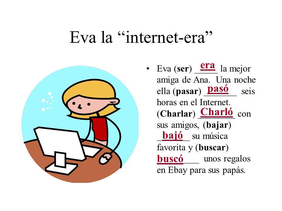Eva la internet-era Eva (ser) _____ la mejor amiga de Ana. Una noche ella (pasar) _______ seis horas en el Internet. (Charlar) ________ con sus amigos