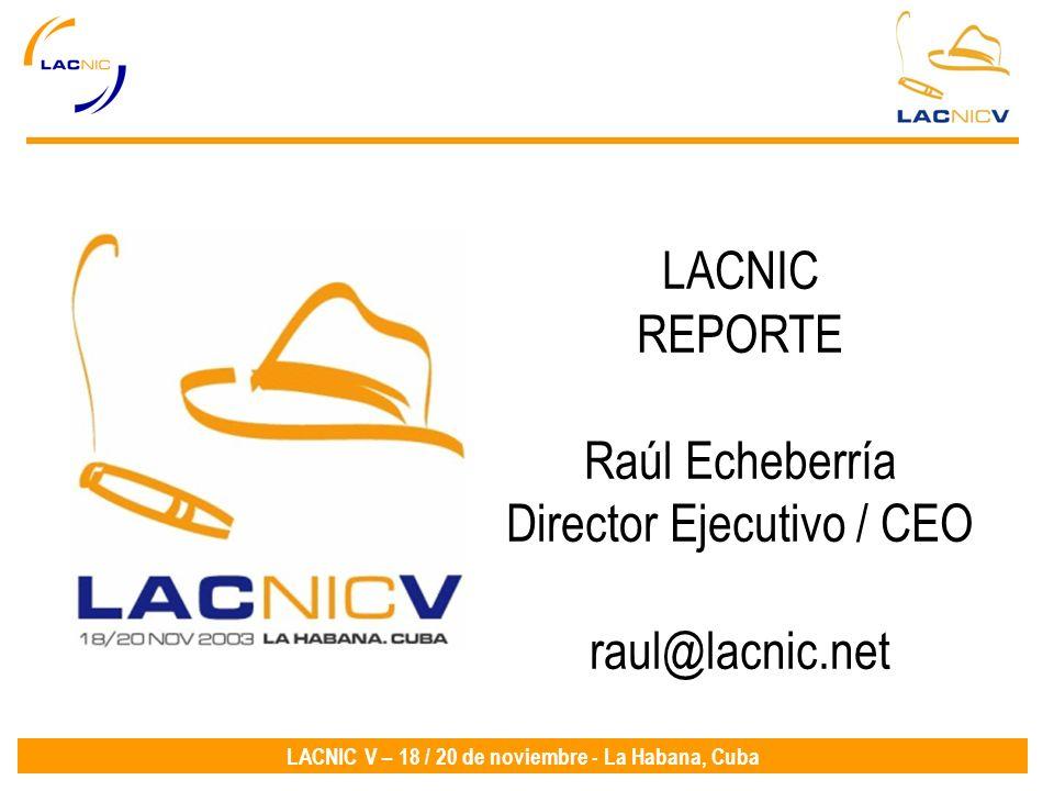 LACNIC V – 18 / 20 de noviembre - La Habana, Cuba LACNIC REPORTE Raúl Echeberría Director Ejecutivo / CEO raul@lacnic.net