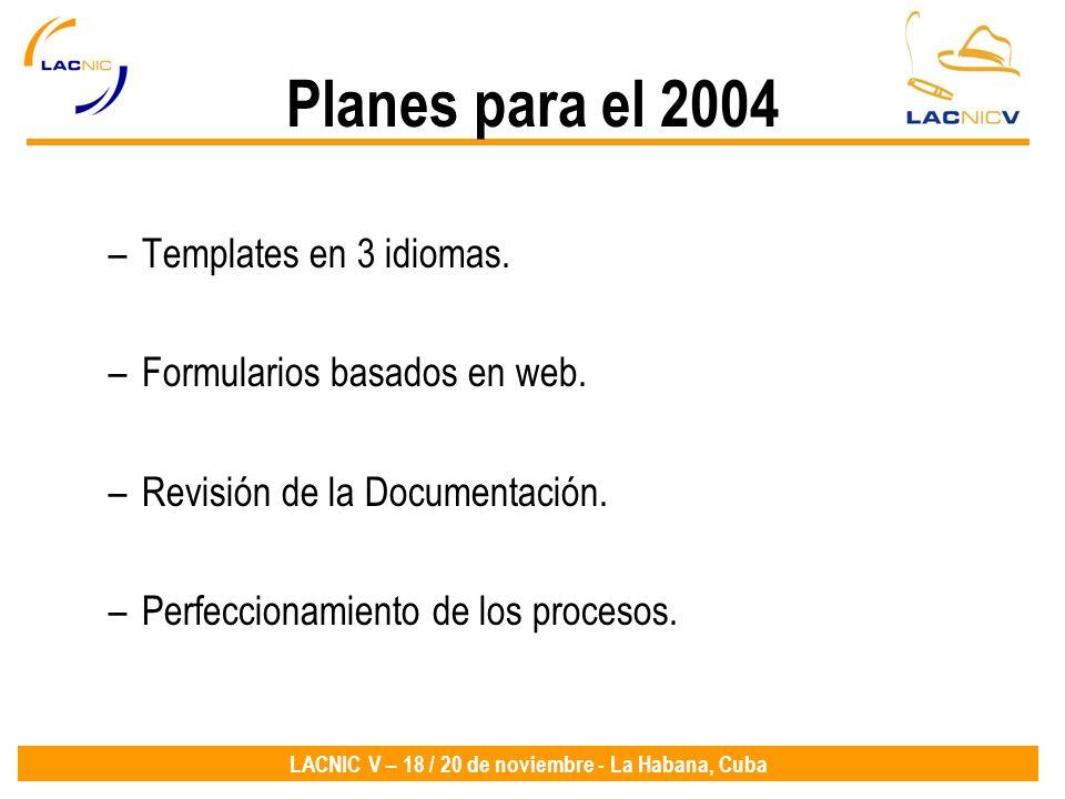 LACNIC V – 18 / 20 de noviembre - La Habana, Cuba Planes para el 2004 –Templates en 3 idiomas. –Formularios basados en web. –Revisión de la Documentac