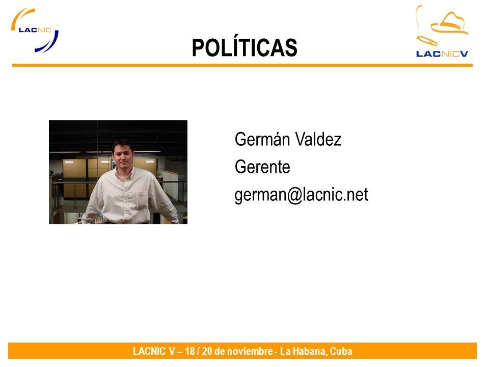LACNIC V – 18 / 20 de noviembre - La Habana, Cuba Germán Valdez Gerente german@lacnic.net POLÍTICAS