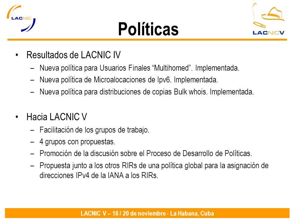 LACNIC V – 18 / 20 de noviembre - La Habana, Cuba Políticas Resultados de LACNIC IV –Nueva política para Usuarios Finales Multihomed. Implementada. –N